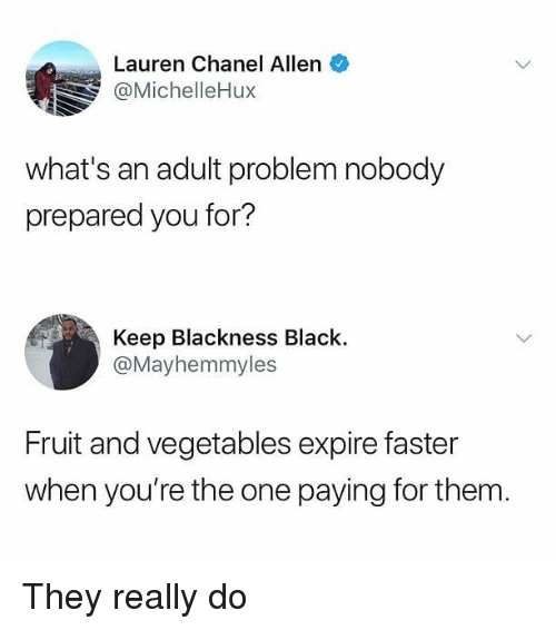 Memes, Black, and Chanel: Lauren Chanel Allen  @MichelleHux  what's an adult problem nobody  prepared you for?  Keep Blackness Black.  @Mayhemmyles  Fruit and vegetables expire faster  when you're the one paying for them. They really do