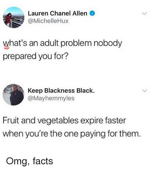 Facts, Memes, and Omg: Lauren Chanel Allen  @MichelleHux  what's an adult problem nobody  prepared you for?  Keep Blackness Black.  @Mayhemmyles  Fruit and vegetables expire faster  when you're the one paying for them Omg, facts