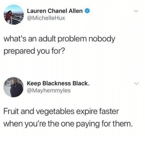 Blackness: Lauren Chanel Allen  @MichelleHux  what's an adult problem nobody  prepared you for?  Keep Blackness Black.  @Mayhemmyles  Fruit and vegetables expire faster  when you're the one paying for them.