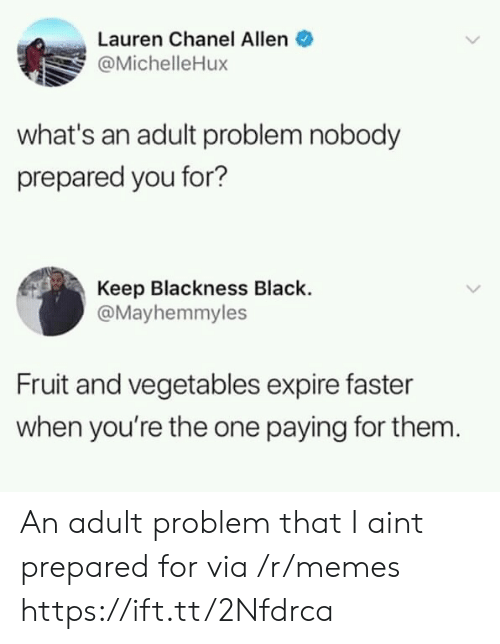 Blackness: Lauren Chanel Allen  @MichelleHux  what's an adult problem nobody  prepared you for?  Keep Blackness Black.  @Mayhemmyles  Fruit and vegetables expire faster  when you're the one paying for them An adult problem that I aint prepared for via /r/memes https://ift.tt/2Nfdrca