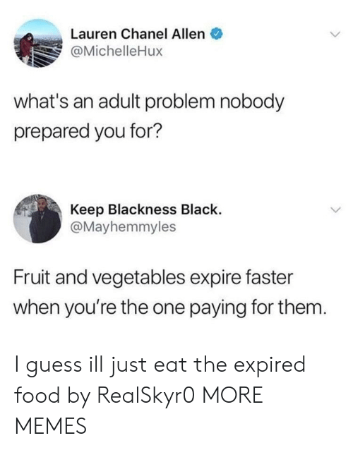 Blackness: Lauren Chanel Allen  @MichelleHux  what's an adult problem nobody  prepared you for?  Keep Blackness Black.  @Mayhemmyles  Fruit and vegetables expire faster  when you're the one paying for them I guess ill just eat the expired food by RealSkyr0 MORE MEMES