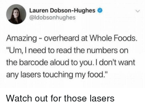 "whole foods: Lauren Dobson-Hughes e  @ldobsonhughes  Amazing overheard at Whole Foods.  ""Um, I need to read the numbers on  the barcode aloud to you.I don't want  any lasers touching my food."" Watch out for those lasers"