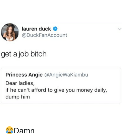 Bitch, Memes, and Money: lauren duck  @DuckFanAccount  get a job bitch  Princess Angie @AngieWaKiambu  Dear ladies,  if he can't afford to give you money daily,  dump him 😂Damn