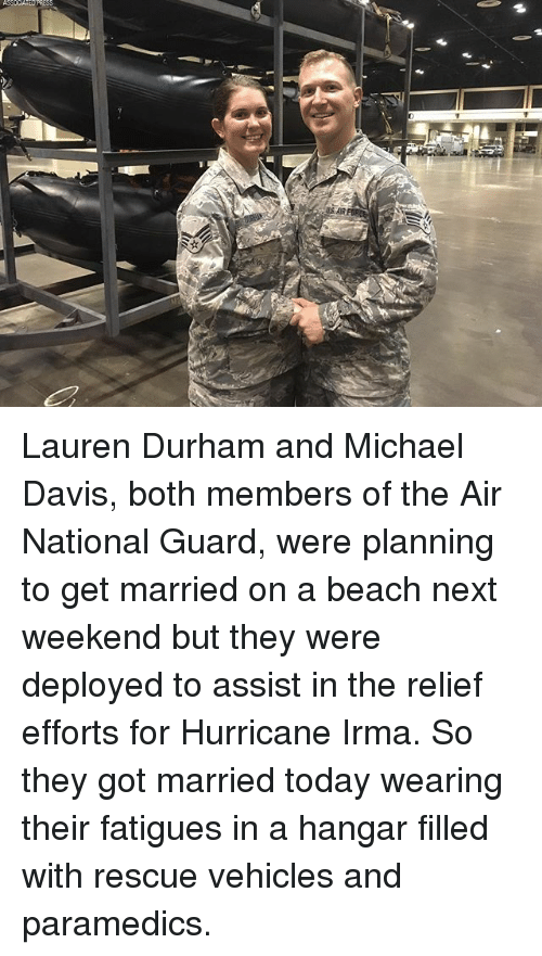 Memes, Beach, and Hurricane: Lauren Durham and Michael Davis, both members of the Air National Guard, were planning to get married on a beach next weekend but they were deployed to assist in the relief efforts for Hurricane Irma. So they got married today wearing their fatigues in a hangar filled with rescue vehicles and paramedics.