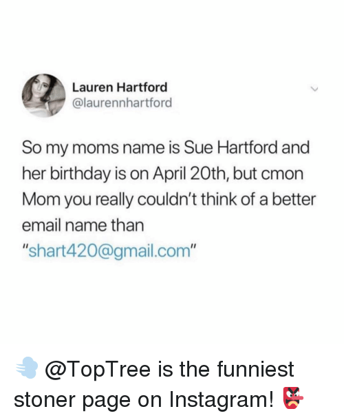"""stoner: Lauren Hartford  @laurennhartford  So my moms name is Sue Hartford and  her birthday is on April 20th, but cmon  Mom you really couldn't think of a better  email name than  """"shart420@gmail.com"""" 💨 @TopTree is the funniest stoner page on Instagram! 👺"""