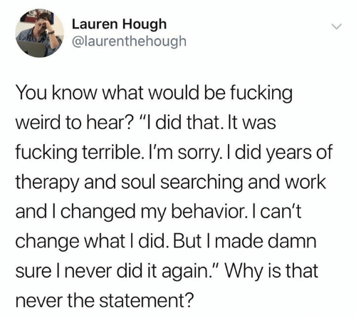 "Fucking, Memes, and Sorry: Lauren Hough  @laurenthehough  You know what would be fucking  weird to hear? ""I did that. It was  fucking terrible. I'm sorry. I did years of  therapy and soul searching and work  and I changed my behavior. I can't  change what I did. But I made damn  sure Inever did it again."" Why is that  never the statement?"