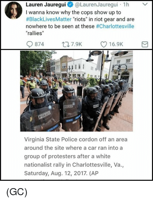 "Rioting: Lauren Jauregui@Lauren Jauregui h  I wanna know why the cops show up to  #BlackLivesMatter ""riots"" in riot gear and are  nowhere to be seen at these #Charlottesville  ""rallies  0874  ロ7.9K  216.9K  di  VS  0  Virginia State Police cordon off an area  around the site where a car ran into a  group of protesters after a white  nationalist rally in Charlottesville, Va.,  Saturday, Aug. 12, 2017. (AP (GC)"