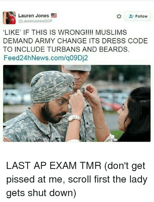 """Memes, Army, and Dress: Lauren Jones  Follow  @Lauren Jones GOP  """"LIKE' IF THIS IS WRONG!!!! MUSLIMS  DEMAND ARMY CHANGE ITS DRESS CODE  TO INCLUDE TURBANS AND BEARDS.  Feed 24hNews.com/q09Dj2 LAST AP EXAM TMR (don't get pissed at me, scroll first the lady gets shut down)"""