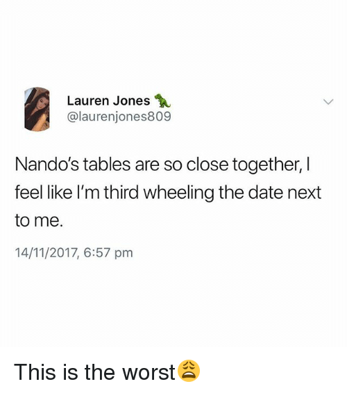 The Worst, Date, and British: Lauren Jones  @laurenjones809  Nando's tables are so close together, I  feel like I'm third wheeling the date next  to me.  14/11/2017, 6:57 pm This is the worst😩