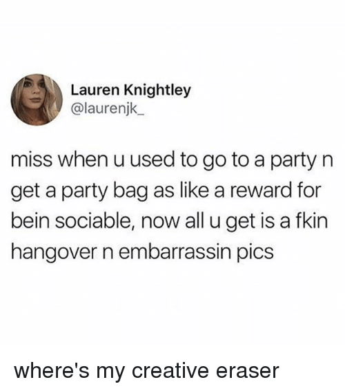 Party, Hangover, and Eraser: Lauren Knightley  @laurenjk  miss when u used to go to a party n  get a party bag as like a reward for  bein sociable, now all u get is a fkin  hangover n embarrassin pics where's my creative eraser