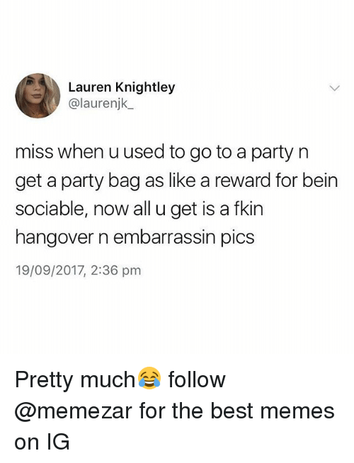 Memes, Party, and Hangover: Lauren Knightley  @laurenjk  miss when uused to go to a party n  get a party bag as like a reward for bein  sociable, now all u get is a fkin  hangover n embarrassin pics  19/09/2017, 2:36 pm Pretty much😂 follow @memezar for the best memes on IG