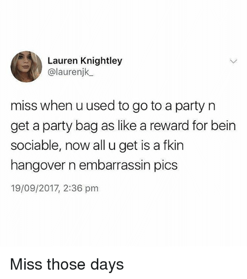 Memes, Party, and Hangover: Lauren Knightley  @laurenjk  miss when uused to go to a party n  get a party bag as like a reward for bein  sociable, now all u get is a fkin  hangover n embarrassin pics  19/09/2017, 2:36 pm Miss those days