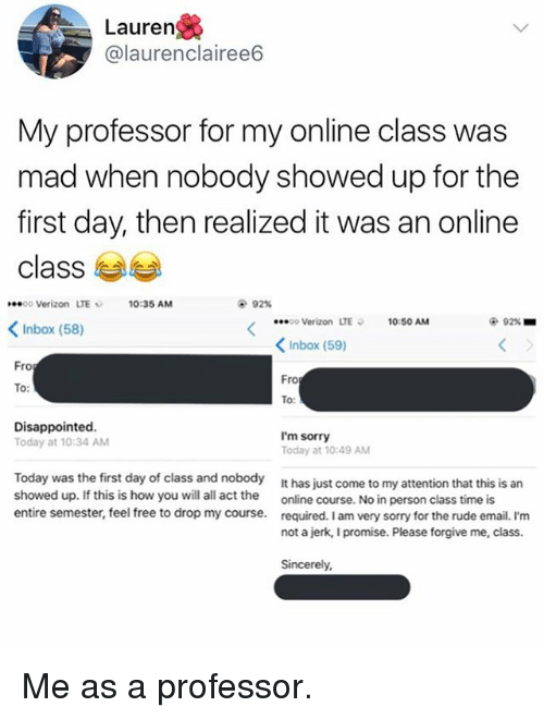 Disappointed, Memes, and Rude: Lauren  @laurenclairee6  My professor for my online class was  mad when nobody showed up for the  first day, then realized it was an online  class  oo Verizon LTE  10:35 AM  92%  o Verizon LTE  10:50 AM  92% ■  Inbox (58)  くInbox (59)  ro  Fro  To  To:  Disappointed  Today at 10:34 AM  I'm sorry  Today at 10:49 AM  Today was the first day of class and nobody  showed up. If this is how you will all act the  entire semester, feel free to drop my course.  It has just come to my attention that this is an  online course. No in person c  required. I am very sorry for the rude email. I'm  not a jerk, I promise. Please forgive me, class.  lass time is  Sincerely, Me as a professor.