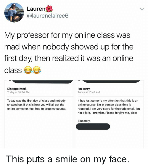 Jerkings: Lauren  @laurenclairee6  My professor for my online class was  mad when nobody showed up for the  first day, then realized it was an online  class  Disappointed  Today at 10:34 AM  I'm sorry  Today at 10:49 AM  Today was the first day of class and nobody  showed up. If this is how you will all act the  entire semester, feel free to drop my course.  It has just come to my attention that this is an  online course. No in person class time is  required. I am very sorry for the rude email. I'm  not a jerk, I promise. Please forgive me, class.  Sincerely, This puts a smile on my face.