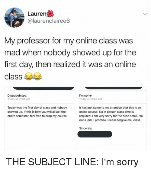 Jerkings: Lauren  @laurenclairee6  My professor for my online class was  mad when nobody showed up for the  first day, then realized it was an online  class  Disappointed.  Today at 10:34 AM  I'm sorry  Today at 10:49 AM  Today was the first day of class and nobody  showed up. If this is how you will all act the  entire semester, feel free to drop my course.  It has just come to my attention that this is an  online course. No in person class time is  required. I am very sorry for the rude email. I'm  not a jerk, I promise. Please forgive me, class.  Sincerely THE SUBJECT LINE: I'm sorry