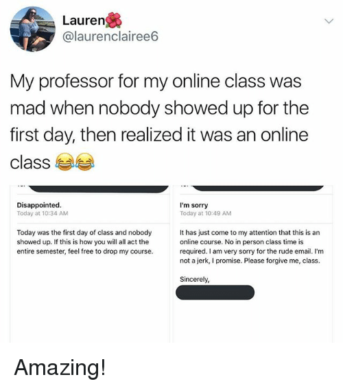 Jerkings: Lauren  @laurenclairee6  My professor for my online class was  mad when nobody showed up for the  first day, then realized it was an online  class  Disappointed  Today at 10:34 AM  I'm sorry  Today at 10:49 AM  Today was the first day of class and nobody  showed up. If this is how you will all act the  entire semester, feel free to drop my course.  It has just come to my attention that this is an  online course. No in person class time is  required. I am very sorry for the rude email. I'm  not a jerk, I promise. Please forgive me, class.  Sincerely, Amazing!