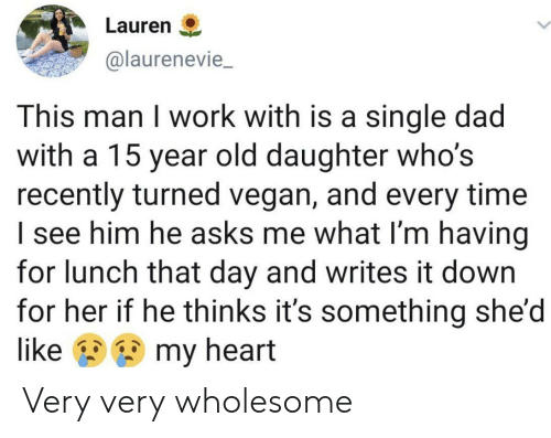 its something: Lauren  @laurenevie  This man I work with is a single dad  with a 15 year old daughter who's  recently turned vegan, and every time  I see him he asks me what I'm having  for lunch that day and writes it down  for her if he thinks it's something she'd  my heart  like Very very wholesome