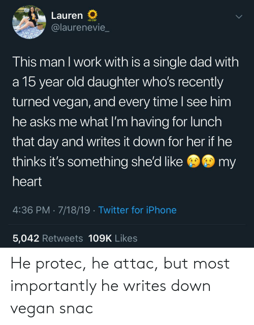 its something: Lauren  @laurenevie  This man I work with is a single dad with  a 15 year old daughter who's recently  turned vegan, and every time I see him  he asks me what I'm having for lunch  that day and writes it down for her if he  @my  thinks it's something she'd like  heart  4:36 PM 7/18/19 Twitter for iPhone  5,042 Retweets 109K Likes He protec, he attac, but most importantly he writes down vegan snac