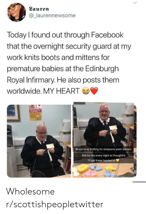 The Simpsons: Lauren  @laurennewsome  Today I found out through Facebook  that the overnight security guard at my  work knits boots and mittens for  premature babies at the Edinburgh  Royal Infirmary. He also posts them  worldwide. MY HEART  Bruce busy knitting for simpsons prem babies!  Sits for hrs every night so thoughtful  I'll get these handed in Wholesome r/scottishpeopletwitter