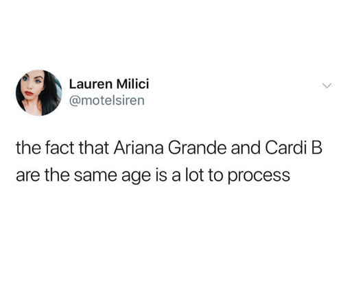 Ariana Grande, Cardi B, and Ariana: , Lauren Milici  @motelsiren  the fact that Ariana Grande and Cardi B  are the same age is a lot to process