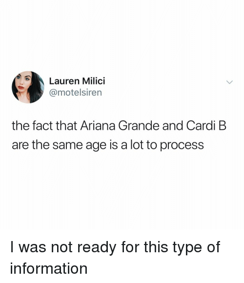 Ariana Grande, Information, and Dank Memes: Lauren Milici  @motelsiren  the fact that Ariana Grande and Cardi B  are the same age is a lot to process I was not ready for this type of information