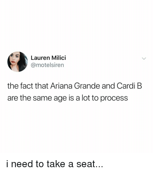 Ariana Grande, Relatable, and Cardi B: Lauren Milici  @motelsiren  the fact that Ariana Grande and Cardi B  are the same age is a lot to process i need to take a seat...