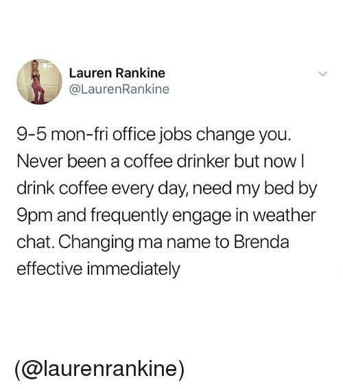 Chat, Coffee, and Jobs: Lauren Rankine  @LaurenRankine  9-5 mon-fri office jobs change you.  Never been a coffee drinker but now l  drink coffee every day, need my bed by  9pm and frequently engage in weather  chat. Changing ma name to Brenda  effective immediately (@laurenrankine)
