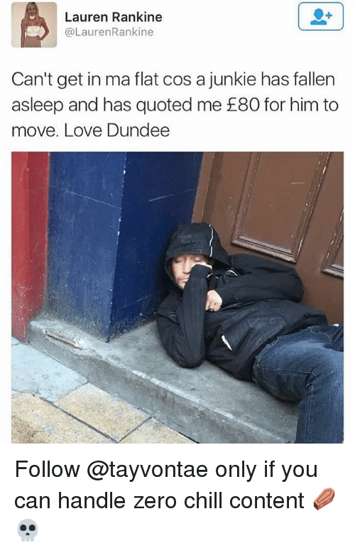junkie: Lauren Rankine  @LaurenRankine  Can't get in ma flat cos a junkie has fallern  asleep and has quoted me £80 for him to  move. Love Dundee Follow @tayvontae only if you can handle zero chill content ⚰️💀