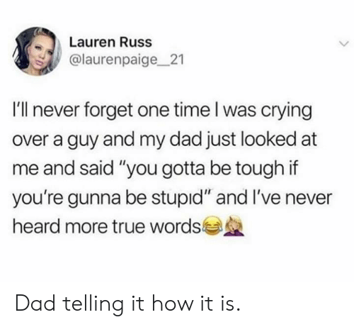"Gunna: Lauren Russ  @laurenpaige21  I'll never forget one time l was crying  over a guy and my dad just looked at  me and said ""you gotta be tough if  you're gunna be stupid"" and I've never  heard more true words Dad telling it how it is."