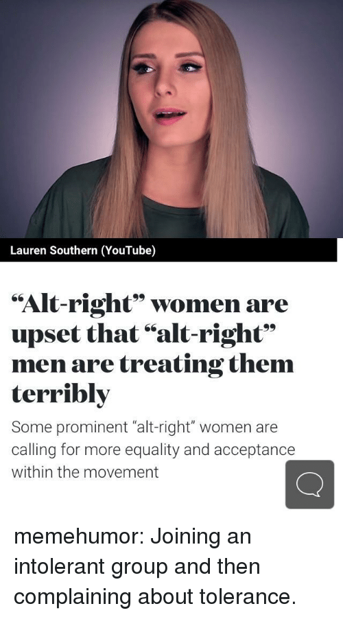 "alt-right: Lauren Southern (YouTube)  ""Alt-right"" women are  upset that ""alt-right""  men are treating them  terribly  Some prominent ""alt-right"" women are  calling for more equality and acceptance  within the movement memehumor:  Joining an intolerant group and then complaining about tolerance."