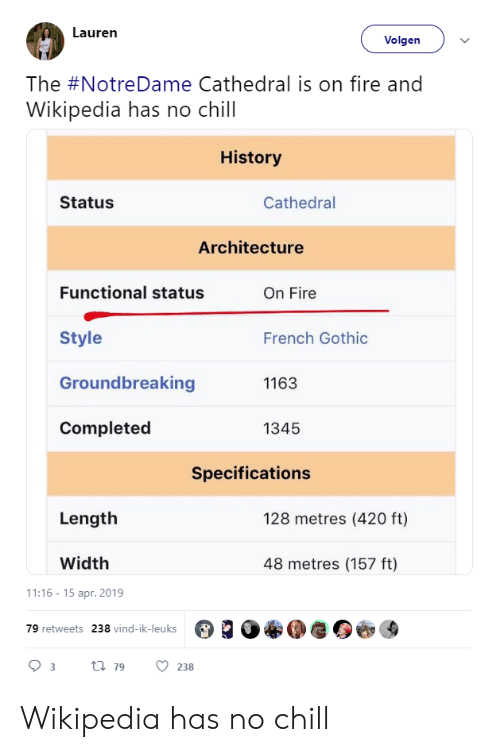 Has No Chill: Lauren  Volgen  The #NotreDame Cathedral is on fire and  Wikipedia has no chill  History  Status  Cathedral  Architecture  Functional status  On Fire  Style  Groundbreaking  Completed  French Gothic  1163  1345  Specifications  Length  128 metres (420 ft)  Width  48 metres (157 ft)  1:16-15 apr. 2019  79 retweets  238 vind-ik-leuks Wikipedia has no chill