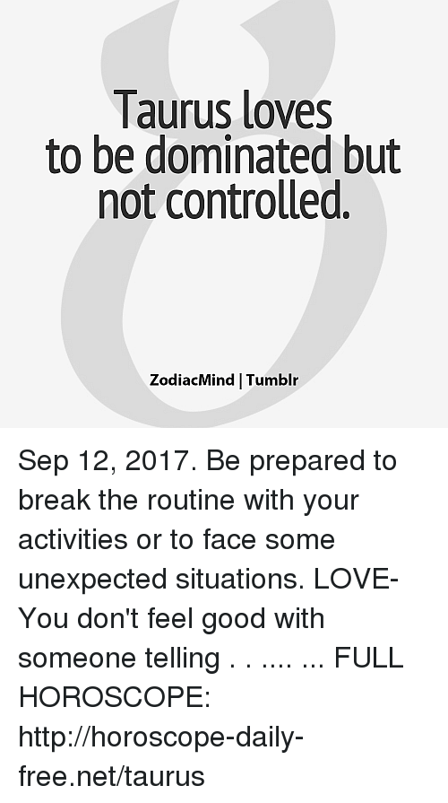 frees: laurus loves  to be dominated but  not controlled.  ZodiacMind Tumblr Sep 12, 2017. Be prepared to break the routine with your activities or to face some unexpected situations. LOVE- You don't feel good with someone telling  . . .... ... FULL HOROSCOPE: http://horoscope-daily-free.net/taurus