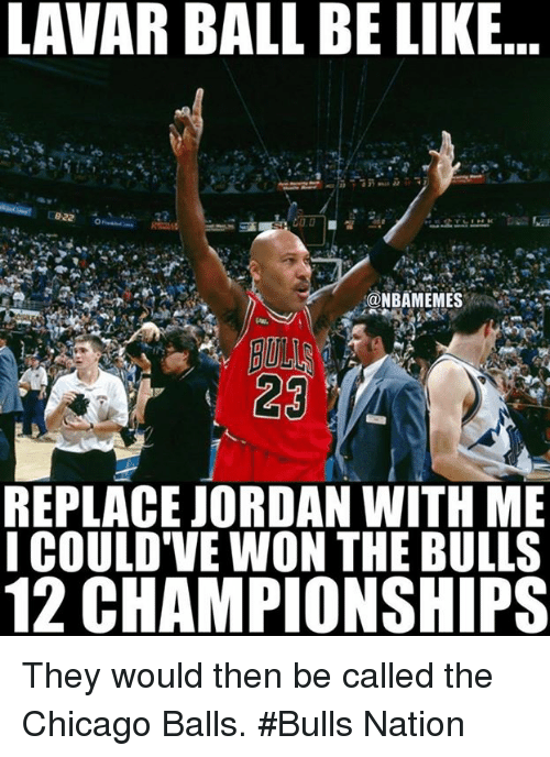 Nba, Nationals, and Ball: LAVAR BALL BE LIKE  C822 To  ONBAMEMES  REPLACE JORDAN WITH ME  I COULD VE WON THE BULLS  12 CHAMPIONSHIPS They would then be called the Chicago Balls. #Bulls Nation