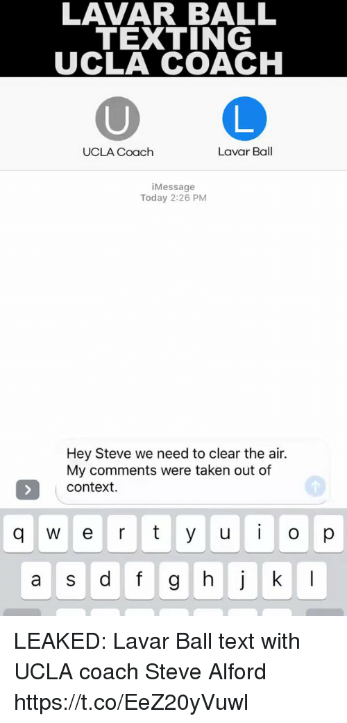 Sports, Taken, and Texting: LAVAR BALL  TEXTING  UCLA COACH  Lavar Ball  UCLA Coach  Message  Today 2:26 PM  Hey Steve we need to clear the air.  My comments were taken out of  Context.  w r t y u i o p  a s d f g h j k l LEAKED: Lavar Ball text with UCLA coach Steve Alford https://t.co/EeZ20yVuwl