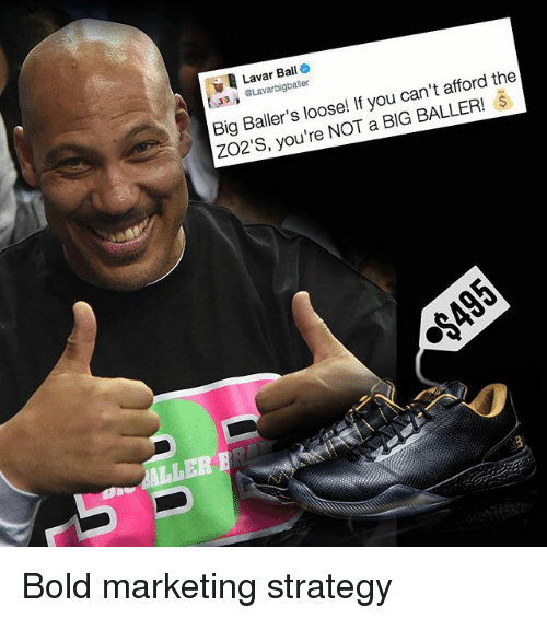 Memes, Bold, and Ballers: Lavar Ball  the  baller  can't afford Big Baller's loose! If you BALLER!  you're NOT a BIG ULLER Bold marketing strategy