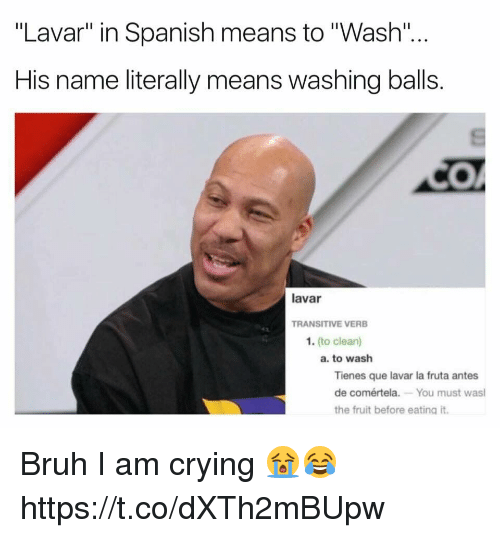 """Bruh, Crying, and Funny: """"Lavar"""" in Spanish means to """"Wash""""  His name literally means washing balls  lavar  TRANSITIVE VERB  1. (to clean)  a. to wash  Tienes que lavar la fruta antes  de comértela. You must was  the fruit before eating it. Bruh I am crying 😭😂 https://t.co/dXTh2mBUpw"""