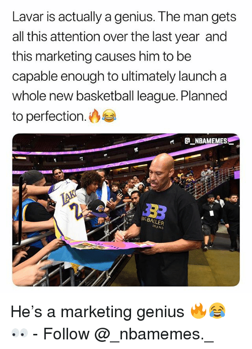 Basketball, Memes, and Genius: Lavar is actually a genius. The man gets  all this attention over the last year and  this marketing causes him to be  capable enough to ultimately launch a  whole new basketball league. Planned  to perfection.  e GNBAMEMES  IGBALLER  RAND He's a marketing genius 🔥😂👀 - Follow @_nbamemes._
