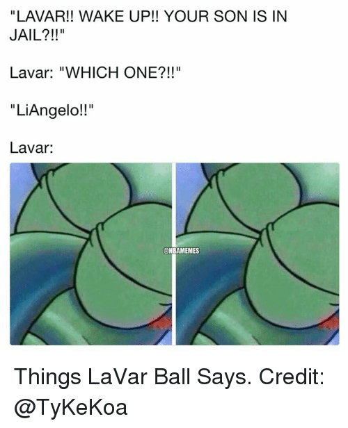 "Jail, Nba, and One: ""LAVAR!! WAKE UP!! YOUR SON IS IN  JAIL?!!""  Lavar: ""WHICH ONE?!!""  ""LiAngelo!!""  Lavar:  @NBAMEMES Things LaVar Ball Says. Credit: @TyKeKoa"