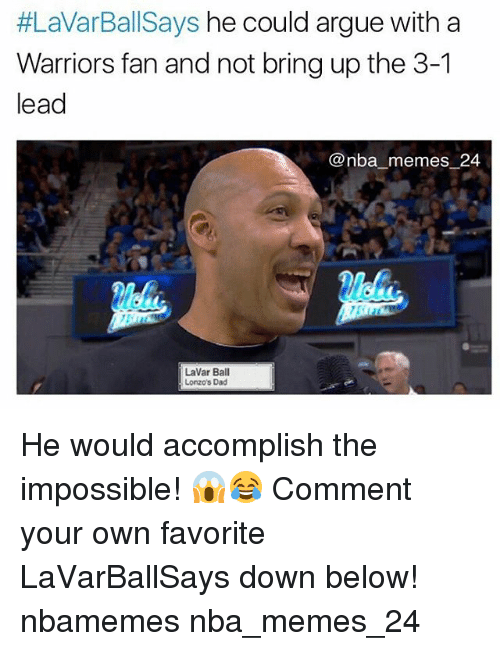 Nba, Lead, and Own:  #LaVarBallSays he could argue with a  Warriors fan and not bring up the 3-1  lead  @nba memes 24  LaVar Ball  Lonzo's Dad He would accomplish the impossible! 😱😂 Comment your own favorite LaVarBallSays down below! nbamemes nba_memes_24