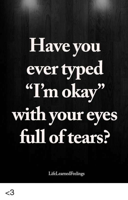 """Memes, 🤖, and You: lave you  ever typed  """"I'm okav""""  with your eyes  full of tears?  LifeLearnedFeelings <3"""