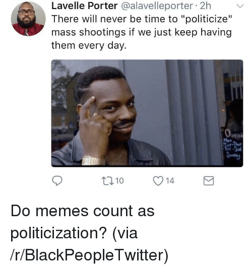 """Do Memes: Lavelle Porter @alavelleporter 2h  There will never be time to """"politicize""""  mass shootings if we just keep having  them every day.  Pen  Mon  ri  t010 14 <p>Do memes count as politicization? (via /r/BlackPeopleTwitter)</p>"""