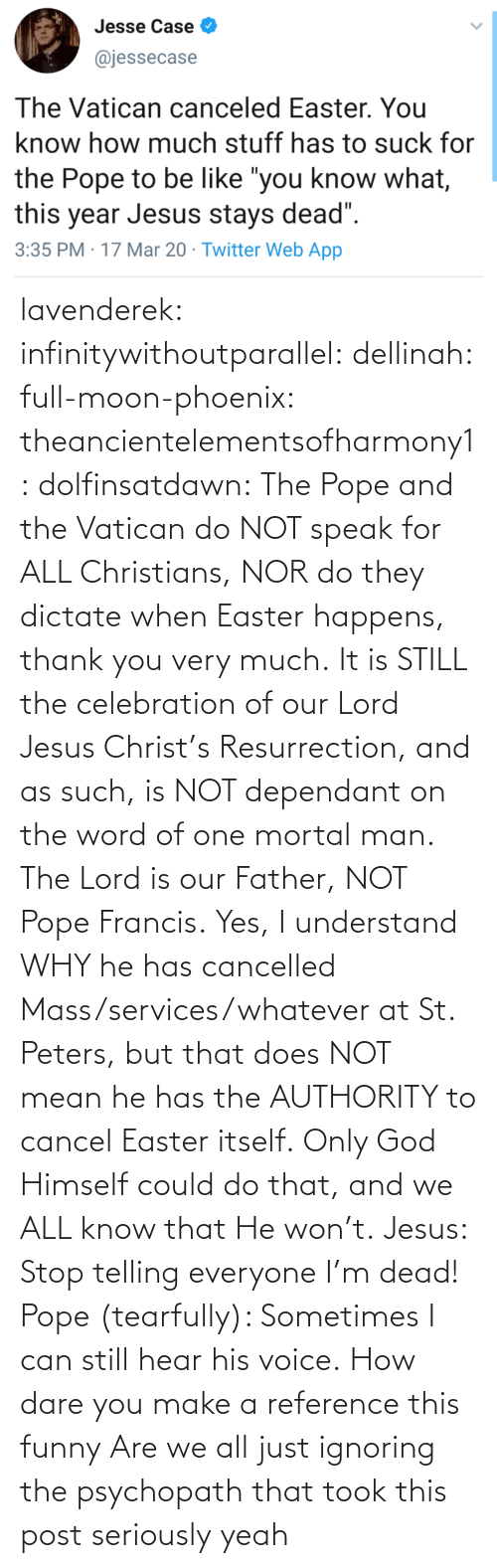 How Dare: lavenderek: infinitywithoutparallel:  dellinah:  full-moon-phoenix:   theancientelementsofharmony1:  dolfinsatdawn:    The Pope and the Vatican do NOT speak for ALL Christians, NOR do they dictate when Easter happens, thank you very much. It is STILL the celebration of our Lord Jesus Christ's Resurrection, and as such, is NOT dependant on the word of one mortal man. The Lord is our Father, NOT Pope Francis. Yes, I understand WHY he has cancelled Mass/services/whatever at St. Peters, but that does NOT mean he has the AUTHORITY to cancel Easter itself. Only God Himself could do that, and we ALL know that He won't.    Jesus: Stop telling everyone I'm dead! Pope (tearfully): Sometimes I can still hear his voice.    How dare you make a reference this funny    Are we all just ignoring the psychopath that took this post seriously     yeah