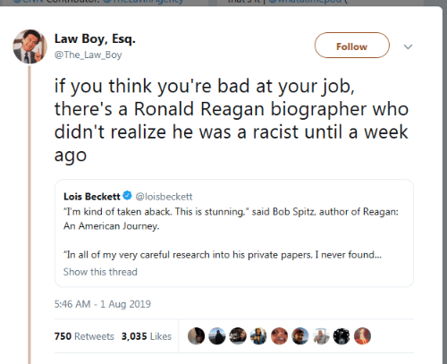 """A Week Ago: Law Boy, Esq  Follow  @The_Law_Boy  if you think you're bad at your job,  there's a Ronald Reagan biographer who  didn't realize he was a racist until a week  ago  Lois Beckett  @loisbeckett  """"T'm kind of taken aback. This is stunning,"""" said Bob Spitz, author of Reagan:  An American Journey  """"In all of my very careful research into his private papers, I never found...  Show this thread  5:46 AM -1 Aug 2019  750 Retweets 3,035 Likes"""