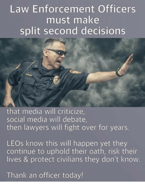 Lawyer, Memes, and Social Media: Law Enforcement Officers  must make  split second decisions  that media will criticize,  social media will debate,  then lawyers will fight over for years.  LEOs know this will happen yet they  continue to uphold their oath, risk their  lives & protect civilians they don't know  Thank an officer today!