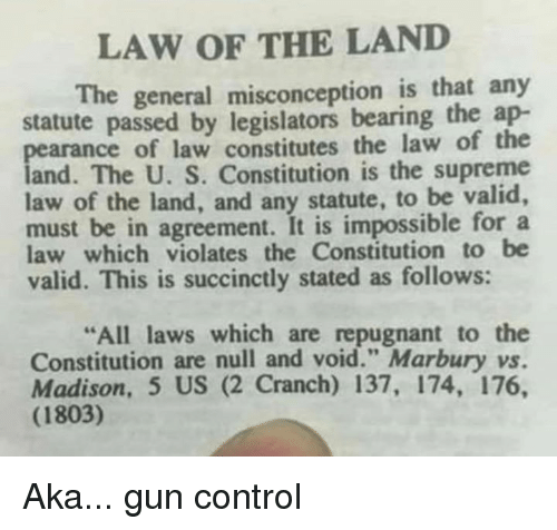 """Memes, Supreme, and Control: LAW OF THE LAND  The general misconception is that any  statute passed by legislators bearing the ap-  pearance of law constitutes the law of the  land. The U. S. Constitution is the supreme  law of the land, and any statute, to be valid,  must be in agreement. It is impossible for a  law which violates the Constitution to be  valid. This is succinctly stated as follows:  All laws which are repugnant to the  Constitution are null and void."""" Marbury vs.  Madison, 5 US (2 Cranch) 137, 174, 176,  (1803) Aka... gun control"""
