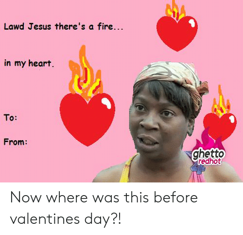 Ghetto Redhot: Lawd Jesus there's a fire...  in my heart.  To:  From:  ghetto  redhot Now where was this before valentines day?!