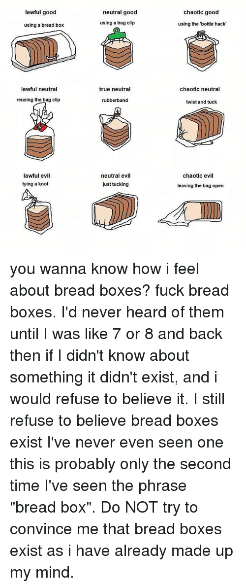 "Boxing, True, and Good: lawful good  neutral good  chaotic good  using a bread box  using a bag clip  using the 'bottle hack  lawful neutral  true neutral  chaotic neutral  reusing the bag clip  rubberband  twist and tuck  lawful evil  tying a knot  neutral evil  just tucking  chaotic evil  leaving the bag open you wanna know how i feel about bread boxes? fuck bread boxes. I'd never heard of them until I was like 7 or 8 and back then if I didn't know about something it didn't exist, and i would refuse to believe it. I still refuse to believe bread boxes exist I've never even seen one this is probably only the second time I've seen the phrase ""bread box"". Do NOT try to convince me that bread boxes exist as i have already made up my mind."