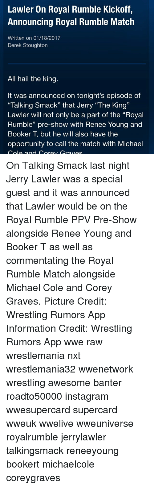 """michael cole: Lawler On Royal Rumble Kickoff,  Announcing Royal Rumble Match  Written on 01/18/2017  Derek Stoughton  All hail the king.  It was announced on tonight's episode of  """"Talking Smack"""" that Jerry """"The King""""  Lawler will not only be a part of the """"Royal  Rumble"""" pre-show with Renee Young and  Booker T but he will also have the  opportunity to call the match with Michael  Cole and Corey Cravec On Talking Smack last night Jerry Lawler was a special guest and it was announced that Lawler would be on the Royal Rumble PPV Pre-Show alongside Renee Young and Booker T as well as commentating the Royal Rumble Match alongside Michael Cole and Corey Graves. Picture Credit: Wrestling Rumors App Information Credit: Wrestling Rumors App wwe raw wrestlemania nxt wrestlemania32 wwenetwork wrestling awesome banter roadto50000 instagram wwesupercard supercard wweuk wwelive wweuniverse royalrumble jerrylawler talkingsmack reneeyoung bookert michaelcole coreygraves"""