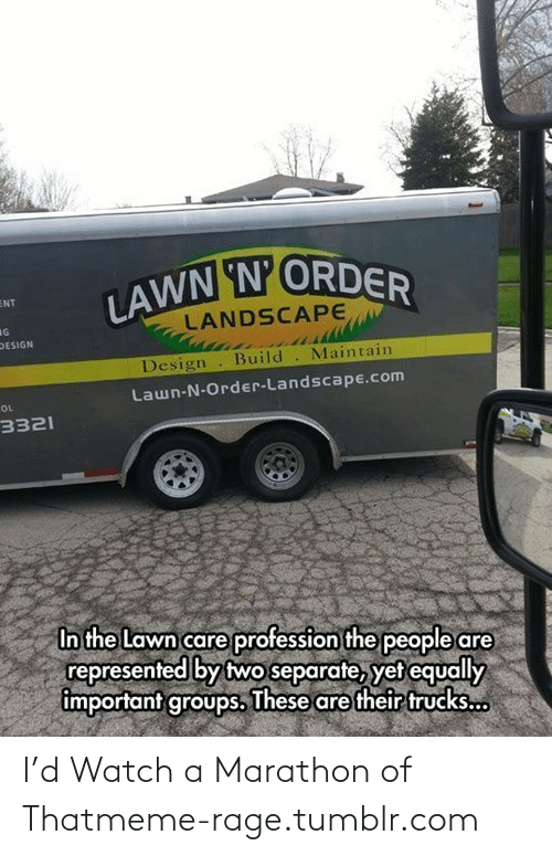 meme: LAWN N'ORDER  ENT  LANDSCAPE  IG  DESIGN  Design  Build. Maintain  Lawn-N-Order-Landscape.com  OL  3321  In the Lawn care profession the people are  represented by two separate, yet equally  important groups. These are their trucks... I'd Watch a Marathon of Thatmeme-rage.tumblr.com