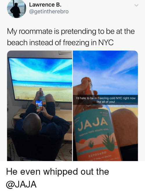 jaja: Lawrence B.  @getintherebro  My roommate is pretending to be at the  beach instead of freezing in NYOC  I'd hate to be in freezing cold NYC right now  like all of you!  JAJA  JAJA He even whipped out the @JAJA